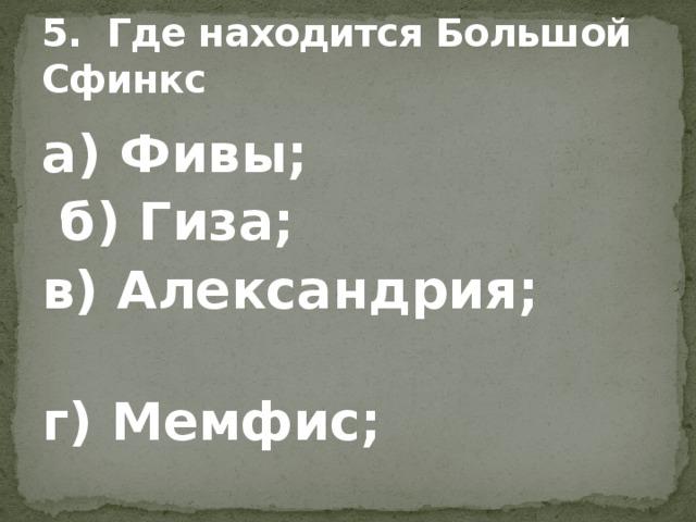 5. Где находится Большой Сфинкс а) Фивы;  б) Гиза; в) Александрия; г) Мемфис;