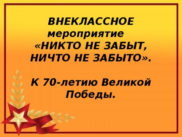 ВНЕКЛАССНОЕ мероприятие  «НИКТО НЕ ЗАБЫТ, НИЧТО НЕ ЗАБЫТО».   К 70-летию Великой Победы.