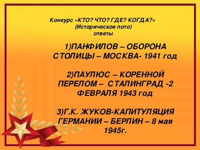 Конкурс «КТО? ЧТО? ГДЕ? КОГДА?»   (Историческое лото)  ответы 1)ПАНФИЛОВ – ОБОРОНА СТОЛИЦЫ – МОСКВА- 1941 год  2)ПАУЛЮС – КОРЕННОЙ ПЕРЕЛОМ – СТАЛИНГРАД -2 ФЕВРАЛЯ 1943 год  3)Г.К. ЖУКОВ-КАПИТУЛЯЦИЯ ГЕРМАНИИ – БЕРЛИН – 8 мая 1945г.