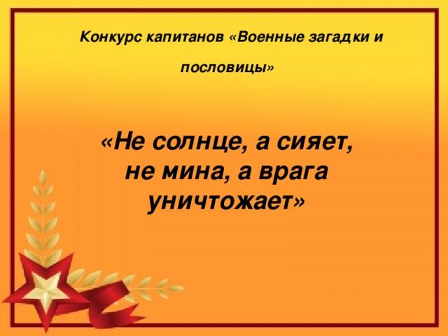 Конкурс капитанов «Военные загадки и пословицы»  «Не солнце, а сияет, не мина, а врага уничтожает»