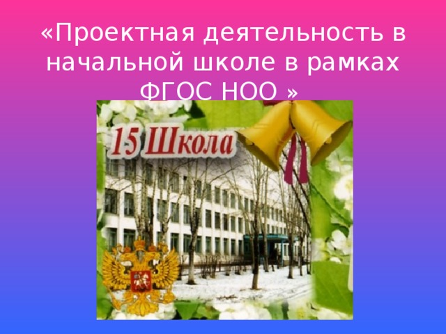 «Проектная деятельность в начальной школе в рамках ФГОС НОО »