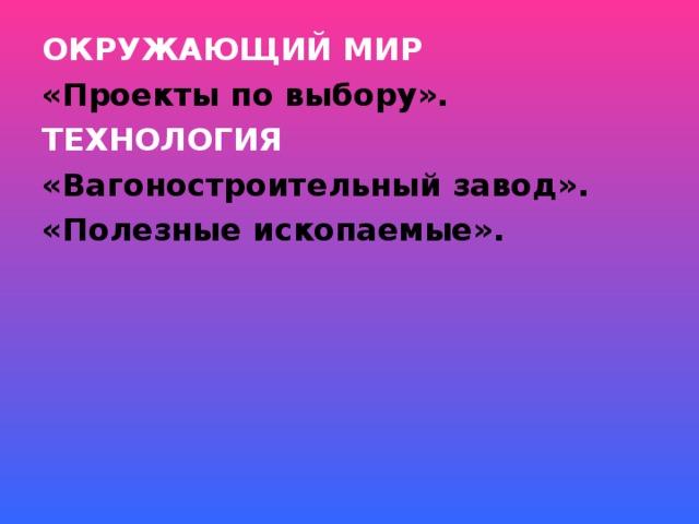 ОКРУЖАЮЩИЙ МИР «Проекты по выбору». ТЕХНОЛОГИЯ «Вагоностроительный завод». «Полезные ископаемые».