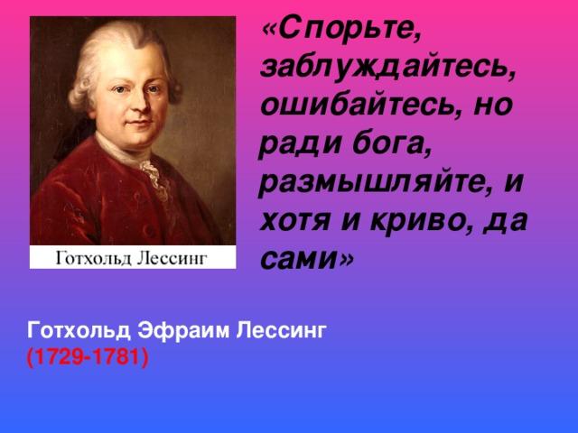 «Спорьте, заблуждайтесь, ошибайтесь, но ради бога, размышляйте, и хотя и криво, да сами»         Готхольд Эфраим Лессинг (1729-1781)