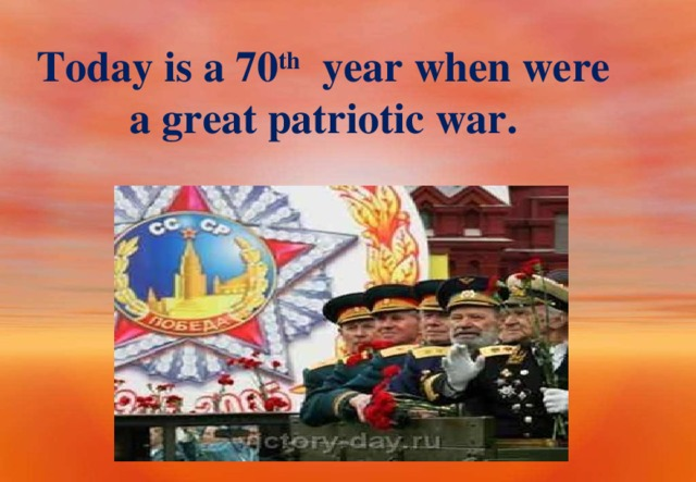 Today is a 70 th year when were a great patriotic war.
