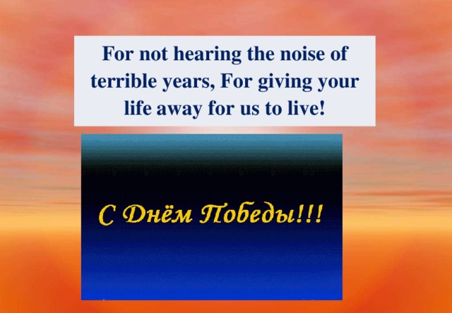 For not hearing the noise of terrible years, For giving your life away for us to live!