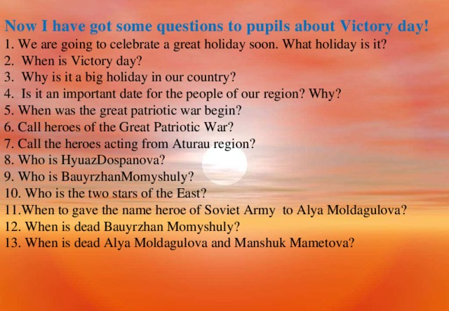 Now I have got some questions to pupils about Victory day! 1. We are going to celebrate a great holiday soon. What holiday is it?  2. When is Victory day?  3. Why is it a big holiday in our country?  4. Is it an important date for the people of our region? Why? 5. When was the great patriotic war begin? 6. Call heroes of the Great Patriotic War? 7. Call the heroes acting from Aturau region? 8. Who is HyuazDospanova? 9. Who is BauyrzhanMomyshuly? 10. Who is the two stars of the East? 11.When to gave the name heroe of Soviet Army to Alya Moldagulova? 12. When is dead Bauyrzhan Momyshuly? 13. When is dead Alya Moldagulova and Manshuk Mametova?