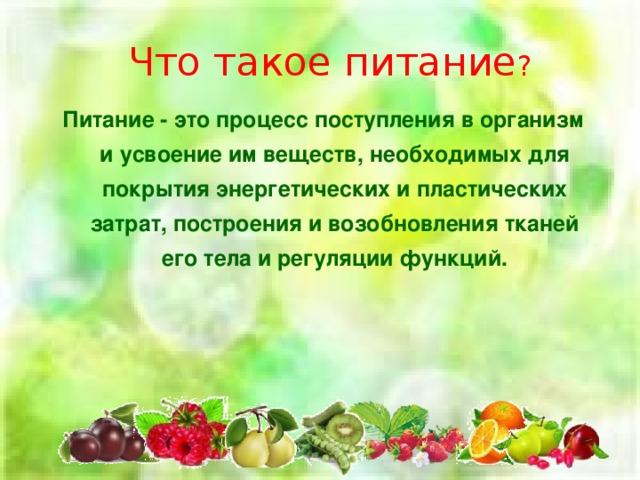 Что такое питание ? Питание - это процесс поступления в организм и усвоение им веществ, необходимых для покрытия энергетических и пластических затрат, построения и возобновления тканей его тела и регуляции функций.