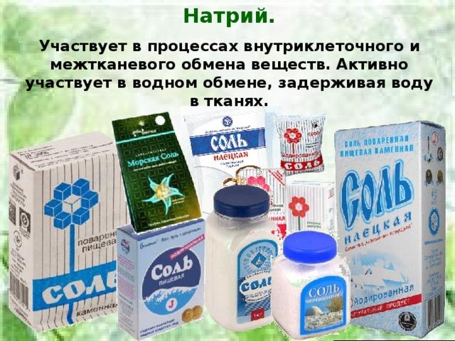 Натрий. Участвует в процессах внутриклеточного и межтканевого обмена веществ. Активно участвует в водном обмене, задерживая воду в тканях.