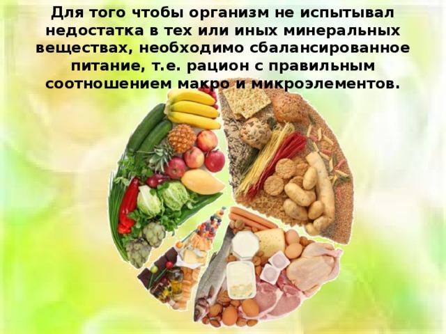 Для того чтобы организм не испытывал недостатка в тех или иных минеральных веществах, необходимо сбалансированное питание, т.е. рацион с правильным соотношением макро и микроэлементов.