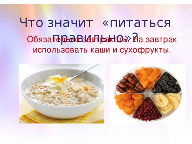 Что значит «питаться правильно»? Обязательно завтракать. На завтрак использовать каши и сухофрукты .