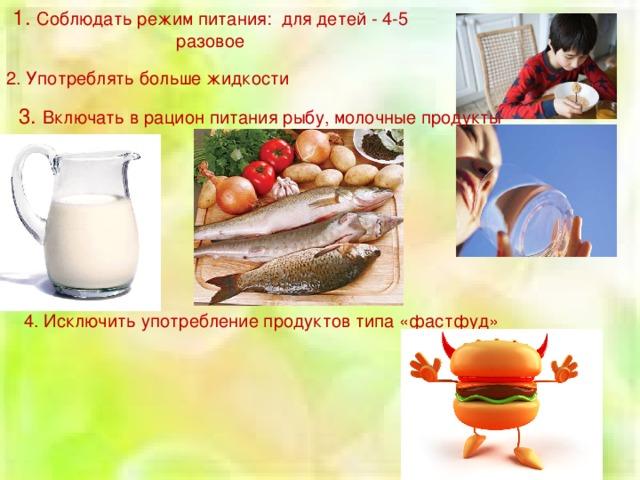 1. Соблюдать режим питания: для детей - 4-5 разовое 2. Употреблять больше жидкости 3. Включать в рацион питания рыбу, молочные продукты 4. Исключить употребление продуктов типа «фастфуд»