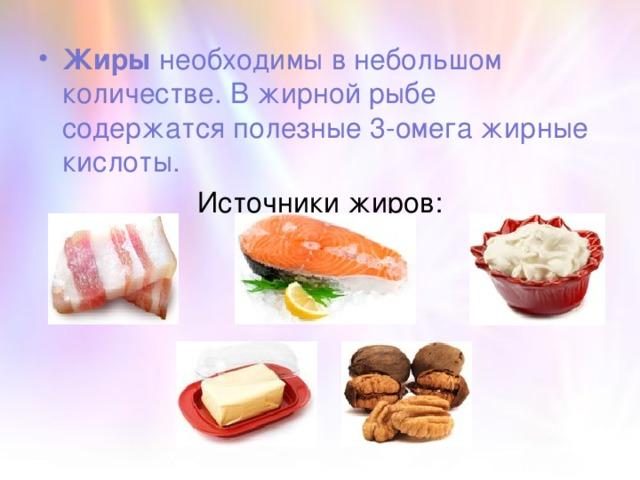 Жиры необходимы в небольшом количестве. В жирной рыбе содержатся полезные 3-омега жирные кислоты.
