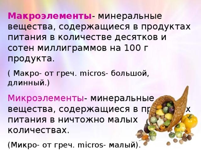 Макроэлементы - минеральные вещества, содержащиеся в продуктах питания в количестве десятков и сотен миллиграммов на 100 г продукта. ( Макро- от греч. micros- большой, длинный.) Микроэлементы - минеральные вещества, содержащиеся в продуктах питания в ничтожно малых количествах. (Микро- от греч. micros - малый).