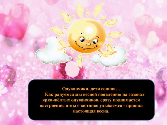 Одуванчики, дети солнца…  Как радуемся мы весной появлению на газонах ярко-жёлтых одуванчиков, сразу поднимается настроение, и мы счастливо улыбаемся - пришла настоящая весна.