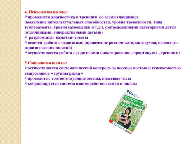 4. Психологом школы: проводится диагностика и тренинги со всеми учащимися (выявление интеллектуальных способностей, уровня тревожности, типа темперамента, уровня самооценки и т.д.), с определенными категориями детей (отличниками, гиперактивными детьми)  разработаны памят ки- советы ведется работа с педагогами (проведение различных практикумов, психолого-педагогических занятий) осуществляется работа с родителями (анкетирование , практикумы , тренинги) 5.Социологом школы: осуществляется систематический контроль за посещаемостью и успеваемостью выпускников « группы риска »