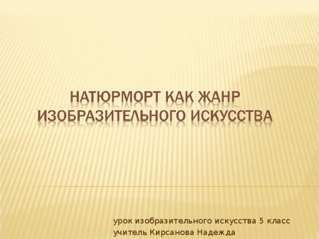 урок изобразительного искусства 5 класс учитель Кирсанова Надежда Владиславовна МАОУ лицей № 10 город Советск Калининградской области