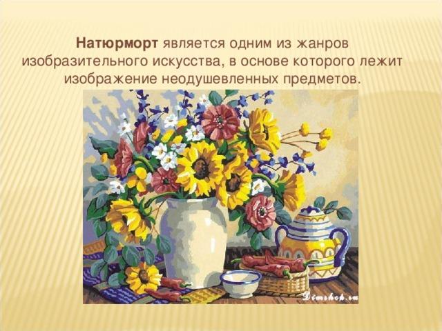 Натюрморт является одним из жанров изобразительного искусства, в основе которого лежит изображение неодушевленных предметов.