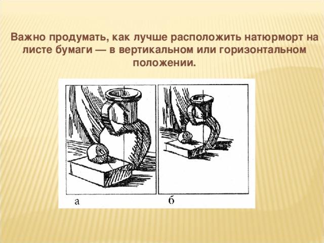 Важно продумать, как лучше расположить натюрморт на листе бумаги — в вертикальном или горизонтальном положении.