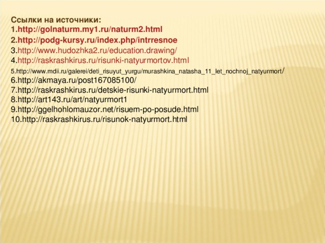 Ссылки на источники: http://golnaturm.my1.ru/naturm2.html http://podg-kursy.ru/index.php/intrresnoe http://www.hudozhka2.ru/education.drawing/ http://raskrashkirus.ru/risunki-natyurmortov.html http://www.mdii.ru/galerei/deti_risuyut_yurgu/murashkina_natasha_11_let_nochnoj_natyurmort / http://akmaya.ru/post167085100/ http://raskrashkirus.ru/detskie-risunki-natyurmort.html http://art143.ru/art/natyurmort1 http://ggelhohlomauzor.net/risuem-po-posude.html http://raskrashkirus.ru/risunok-natyurmort.html