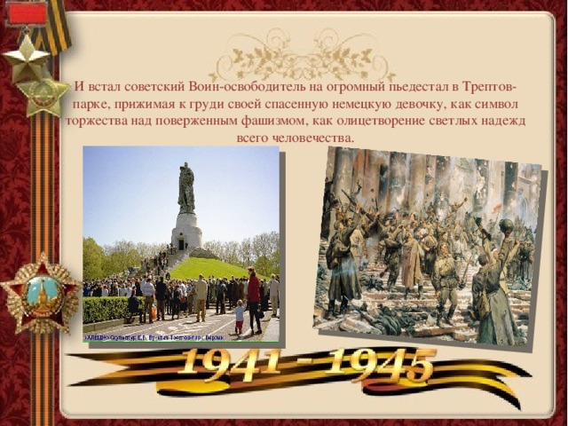 И встал советский Воин-освободитель на огромный пьедестал в Трептов-парке, прижимая к груди своей спасенную немецкую девочку, как символ торжества над поверженным фашизмом, как олицетворение светлых надежд всего человечества.