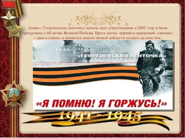 Акция « Георгиевская ленточка» начала свое существование в 2005 году и была приурочена к 60-летию Великой Победы. Цвета ленты- черный и оранжевый- означают « дым и пламя» и являются знаком личной доблести солдата на поле боя.