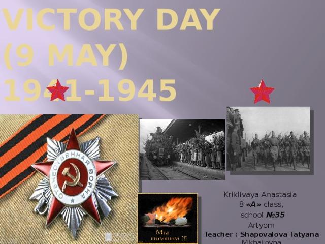Victory Day  (9 may)  1941-1945 Kriklivaya Anastasia 8  «А» class,  school №35 Artyom Teacher : Shapovalova Tatyana Mikhailovna