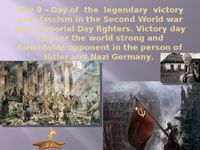 May 9 - Day of  the  legendary  victory over fascism in the Second World war and memorial Day fighters. Victory day all over the world strong and formidable opponent in the person of Hitler and Nazi Germany .
