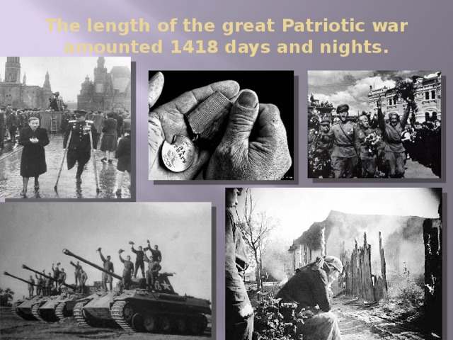 The length of the great Patriotic war amounted 1418 days and nights .