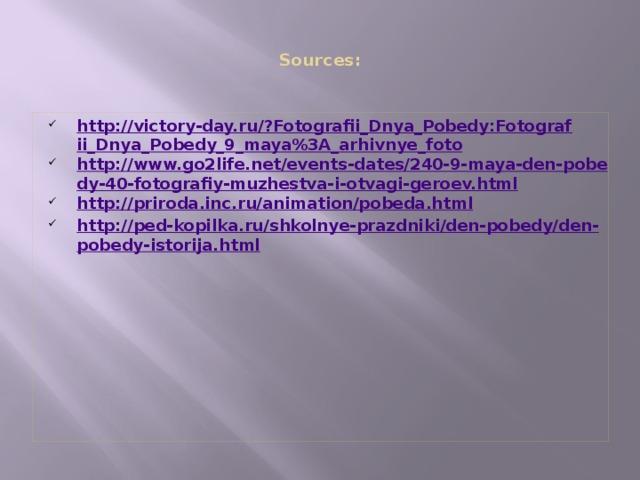 Sources :   http://victory-day.ru/?Fotografii_Dnya_Pobedy:Fotografii_Dnya_Pobedy_9_maya%3A_arhivnye_foto http://www.go2life.net/events-dates/240-9-maya-den-pobedy-40-fotografiy-muzhestva-i-otvagi-geroev.html http://priroda.inc.ru/animation/pobeda.html http://ped-kopilka.ru/shkolnye-prazdniki/den-pobedy/den-pobedy-istorija.html