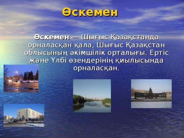 Өскемен    Өскемен — Шығыс Қазақстанда орналасқан қала, Шығыс Қазақстан облысының әкімшілік орталығы. Ертіс және Үлбі өзендерінің қиылысында орналасқан.