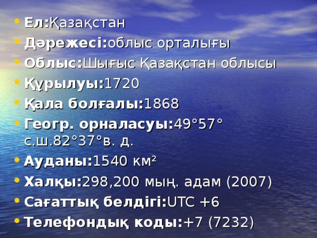 Ел: Қазақстан Дәрежесі: облыс орталығы Облыс: Шығыс Қазақстан облысы Құрылуы: 1720 Қала болғалы: 1868 Геогр. орналасуы: 49°57° с.ш.82°37°в. д. Ауданы: 1540 км² Халқы: 298,200 мың. адам (2007) Сағаттық белдігі: UTC +6 Телефондық коды: +7 (7232)