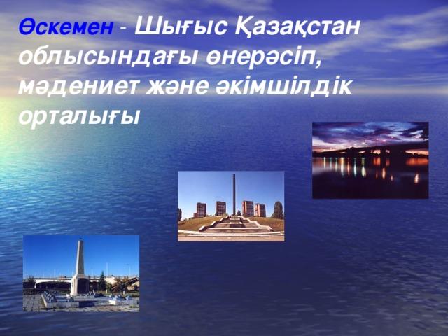 Өскемен - Шығыс Қазақстан облысындағы өнерәсіп, мәдениет және әкімшілдік орталы ғы