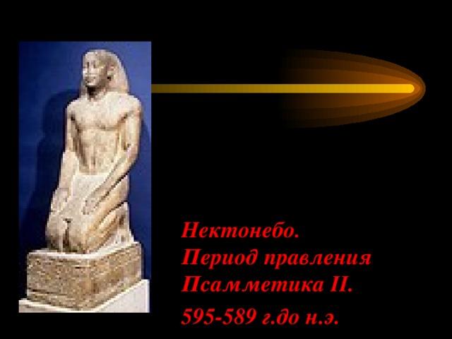 Нектонебо.  Период правления Псамметика II.  595-589 г.до н.э.