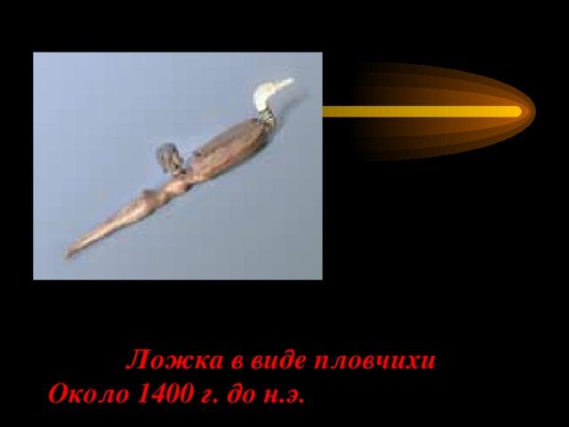 Ложка в виде пловчихи  Около 1400 г. до н.э.