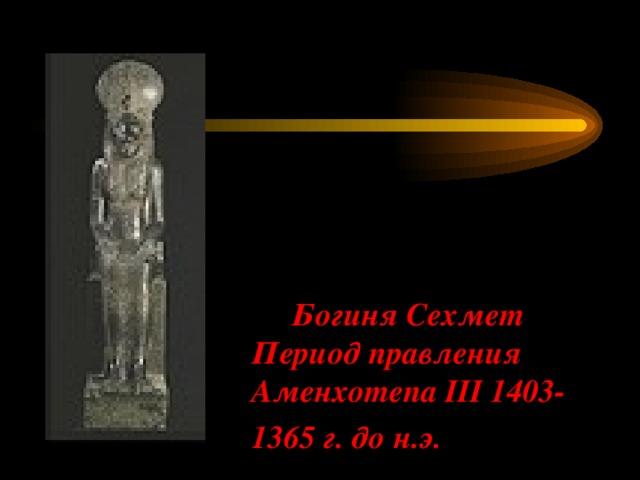 Богиня Сехмет  Период правления Аменхотепа III 1403-1365 г. до н.э.