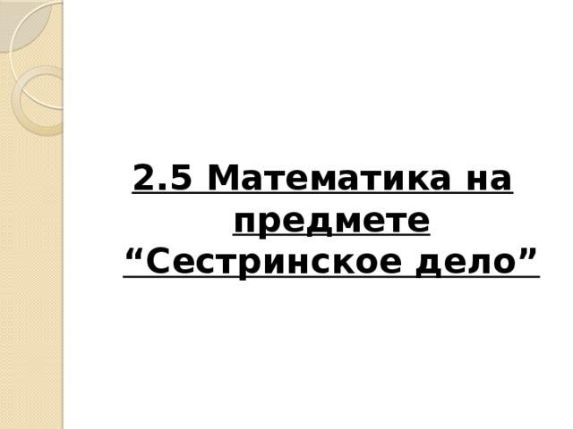 """2.5 Математика на предмете """"Cестринское дело"""""""