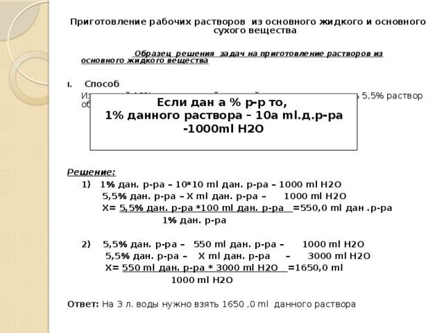 Приготовление рабочих растворов из основного жидкого и основного сухого вещества    Образец решения задач на приготовление растворов из основного жидкого вещества   Способ  Из жидкой 10% осветвленной хлорной извести приготовить 5,5% раствор объемом 3л. воды       Решение:  1) 1% дан. р-ра – 10*10 ml дан. р-ра – 1000 ml H2O   5,5% дан. р-ра – Х ml дан. р-ра – 1000 ml H2O   Х= 5,5% дан. р-ра *100 ml дан. р-ра =550,0 ml дан .р-ра    1% дан. р-ра  2) 5,5% дан. р-ра – 550 ml дан. р-ра – 1000 ml H2O   5,5% дан. р-ра – Х ml дан. р-ра – 3000 ml H2O   Х= 550 ml дан. р-ра * 3000 ml H2O =1650,0 ml  1000 ml H2O Ответ: На 3 л. воды нужно взять 1650 ,0 ml данного раствора Если дан а % р-р то, 1% данного раствора – 10а ml.д.р-ра -1000ml H2O