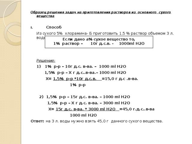 Образец решения задач на приготовления растворов из основного сухого вещества   Способ  Из сухого 5% хлорамина- Б приготовить 1,5 % раствор объемом 3 л. воды.     Решение:  1) 1% р-р – 10г д.с. в-ва. – 1000 ml H2O   1,5% р-р – Х г д.с..в-ва.– 1000 ml H2O   Х= 1,5% р-р *10г д.с.в. =15,0 г д.с .в-ва.    1% р-р   2) 1,5% р-р – 15г д.с. в-ва. – 1000 ml H2O   1,5% р-р – Х г д.с. в-ва. – 3000 ml H2O   Х= 15г д.с. в-ва. * 3000 ml H2O =45,0 г.д.с..в-ва    1000 ml H2O Ответ: на 3 л. воды нужно взять 45,0 г данного сухого вещества. Если дано а% сухое вещество то, 1% раствор – 10г д.с.в. - 1000ml H2O