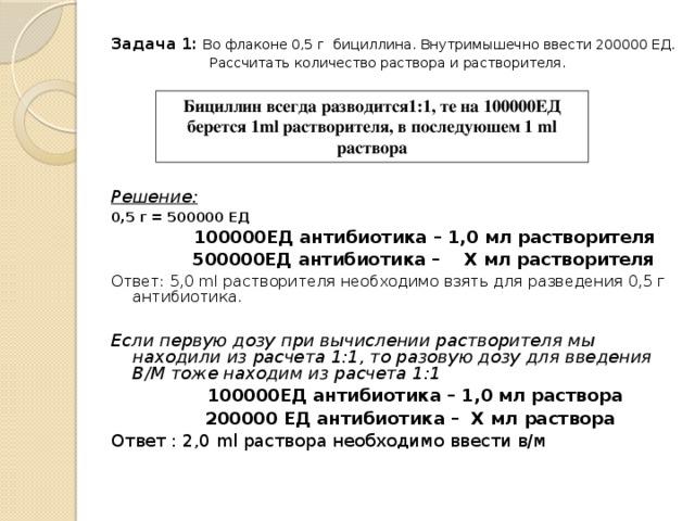 Задача 1:  Во флаконе 0,5 г бициллина. Внутримышечно ввести 200000 ЕД.  Рассчитать количество раствора и растворителя.       Решение: 0,5 г = 500000 ЕД  100000ЕД антибиотика – 1,0 мл растворителя   500000ЕД антибиотика – Х мл растворителя Ответ: 5,0 ml растворителя необходимо взять для разведения 0,5 г антибиотика.  Если первую дозу при вычислении растворителя мы находили из расчета 1:1, то разовую дозу для введения В/М тоже находим из расчета 1:1    100000ЕД антибиотика – 1,0 мл раствора   200000 ЕД антибиотика – Х мл раствора Ответ : 2,0 ml раствора необходимо ввести в/м Бициллин всегда разводится1:1, те на 100000ЕД берется 1ml растворителя, в последуюшем 1 ml раствора