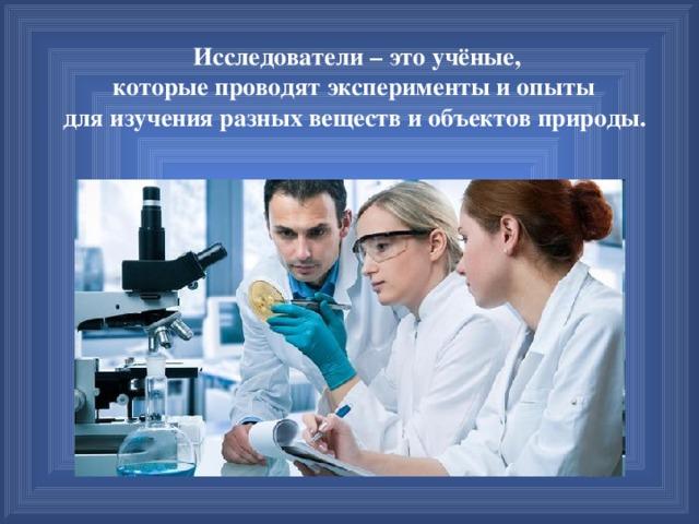 Исследователи – это учёные, которые проводят эксперименты и опыты для изучения разных веществ и объектов природы.