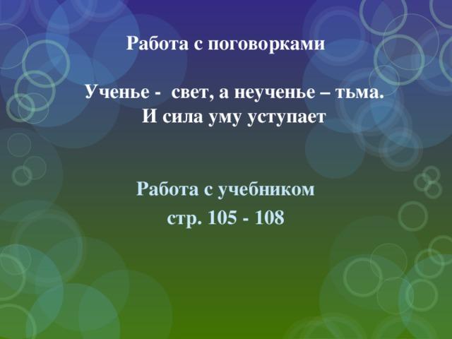 Работа с поговорками   Ученье - свет, а неученье – тьма.  И сила уму уступает    Работа с учебником стр. 105 - 108
