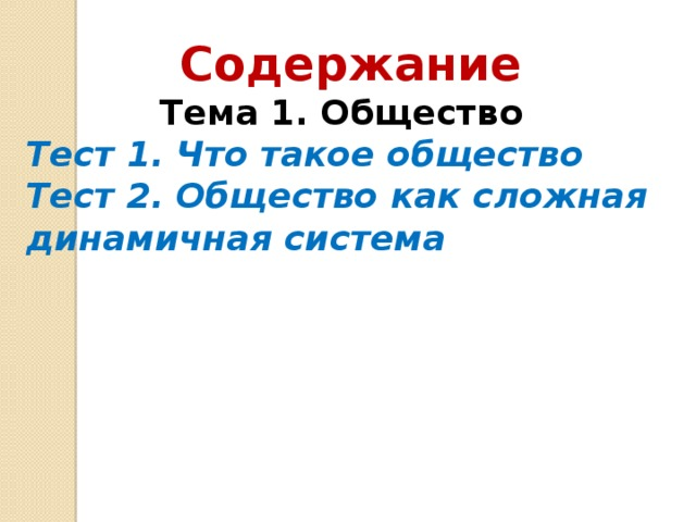 Содержание Тема 1. Общество  Тест 1. Что такое общество  Тест 2. Общество как сложная динамичная система