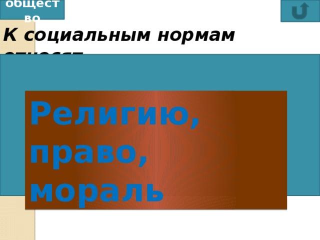 общество К социальным нормам относят любовь, дружбу, религию религию, право, мораль традиции, мораль, экономику право, экономику, религию Религию, право, мораль