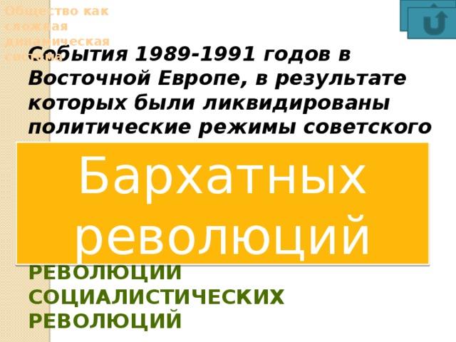 Общество как сложная динамическая система События 1989-1991 годов в Восточной Европе, в результате которых были ликвидированы политические режимы советского типа, получили название бархатных революций цветных революций национально-освободительных революций социалистических революций Бархатных революций