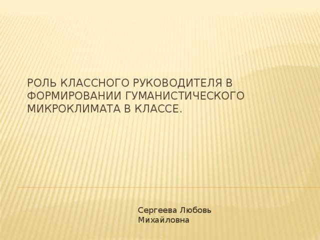 Роль классного руководителя в формировании гуманистического микроклимата в классе. Сергеева Любовь Михайловна