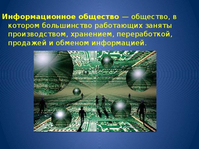 Информационное общество — общество, в котором большинство работающих заняты производством, хранением, переработкой, продажей и обменом информацией.