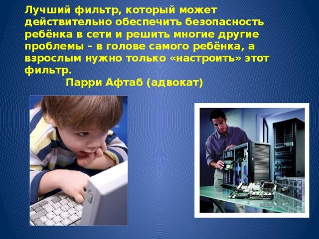 Лучший фильтр, который может действительно обеспечить безопасность ребёнка в сети и решить многие другие проблемы – в голове самого ребёнка, а взрослым нужно только «настроить» этот фильтр.       Парри Афтаб (адвокат)