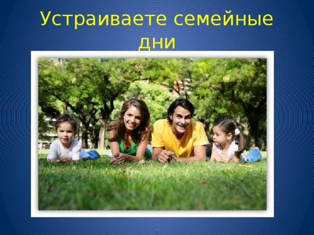 Устраиваете семейные дни
