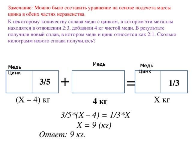 Замечание: Можно было составить уравнение на основе подсчета массы цинка в обеих частях неравенства. К некоторому количеству сплава меди с цинком, в котором эти металлы находятся в отношении 2:3, добавили 4 кг чистой меди. В результате получили новый сплав, в котором медь и цинк относятся как 2:1. Сколько килограмм нового сплава получилось? Медь  Медь Цинк Медь Цинк + = 3/5 1/3 Х кг (Х – 4) кг  4 кг 3/5*(Х – 4) = 1/3*Х Х = 9 (кг) Ответ: 9 кг.