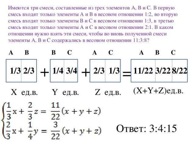 Имеются три смеси, составленные из трех элементов А, В и С. В первую смесь входят только элементы А и В в весовом отношении 1:2, во вторую смесь входят только элементы В и С в весовом отношении 1:3, в третью смесь входят только элементы А и С в весовом отношении 2:1. В каком отношении нужно взять эти смеси, чтобы во вновь полученной смеси элементы А, В и С содержались в весовом отношении 11:3:8? А С В С А В С А В + + = 8/22 3/22 11/22 2/3 1/3 3/4 1/4 2/3 1/3 (X+Y+Z)ед.в. Y ед.в. Z ед.в. Х ед.в. Ответ: 3:4:15